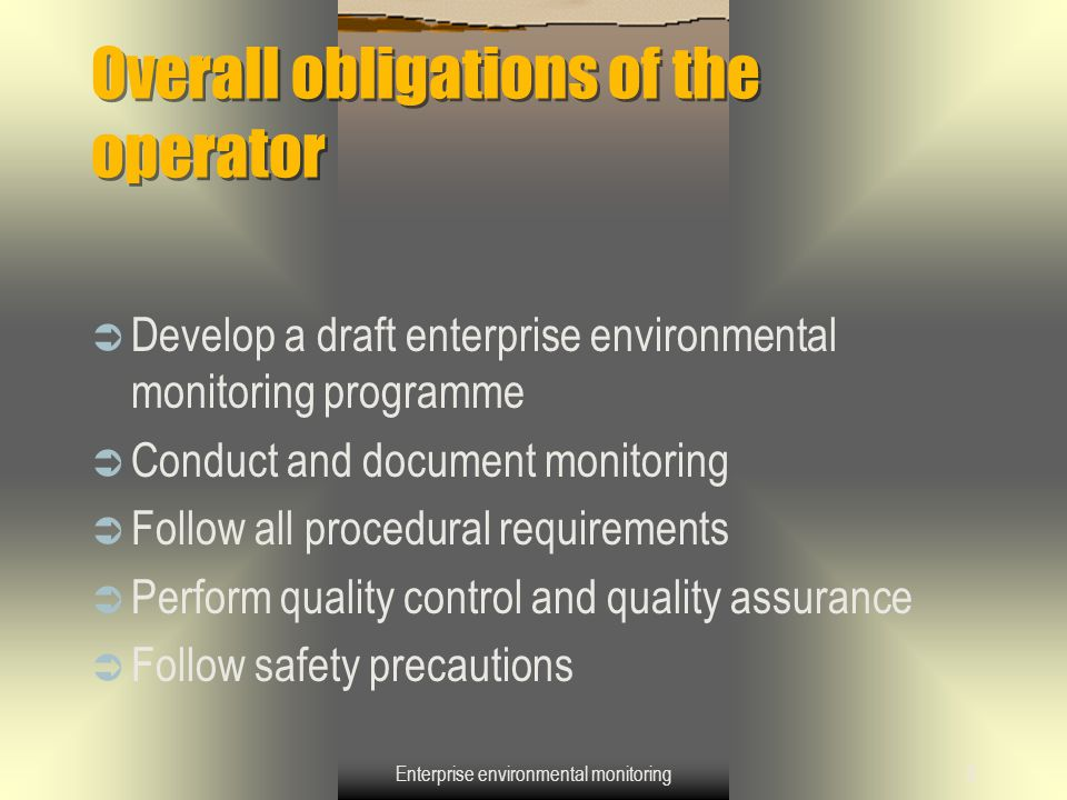 Enterprise environmental monitoring9 Overall obligations of the operator (continued)  Evaluate the performance of the methods of programme implementation  Provide inspectors' access to facility and data  Operators will not carry out the impact monitoring themselves but are covering its costs