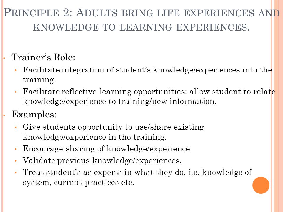 P RINCIPLE 2: A DULTS BRING LIFE EXPERIENCES AND KNOWLEDGE TO LEARNING EXPERIENCES. Trainer's Role: Facilitate integration of student's knowledge/expe