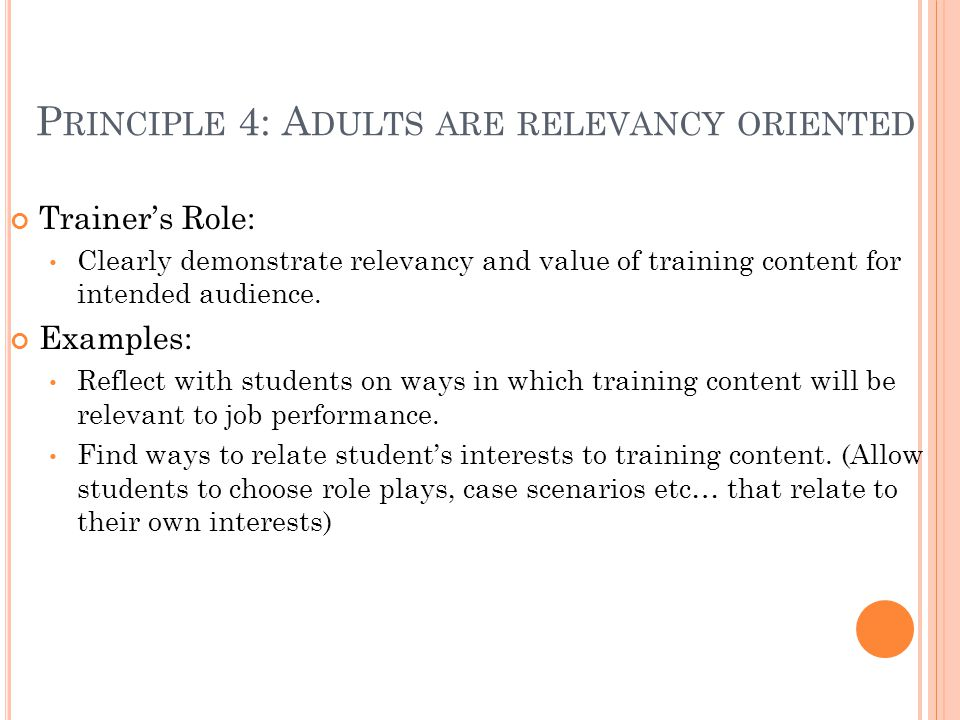 P RINCIPLE 4: A DULTS ARE RELEVANCY ORIENTED Trainer's Role: Clearly demonstrate relevancy and value of training content for intended audience. Exampl