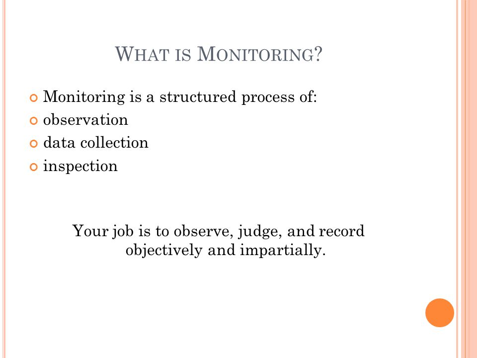W HAT IS M ONITORING ? Monitoring is a structured process of: observation data collection inspection Your job is to observe, judge, and record objecti