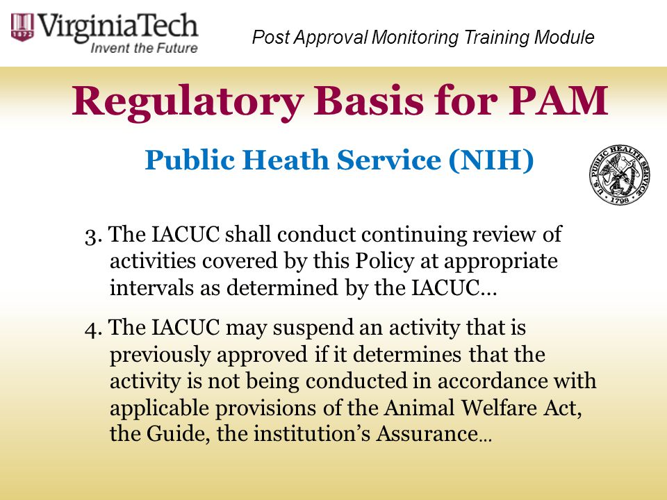 Post Approval Monitoring Training Module Public Heath Service (NIH) Regulatory Basis for PAM 3. The IACUC shall conduct continuing review of activitie