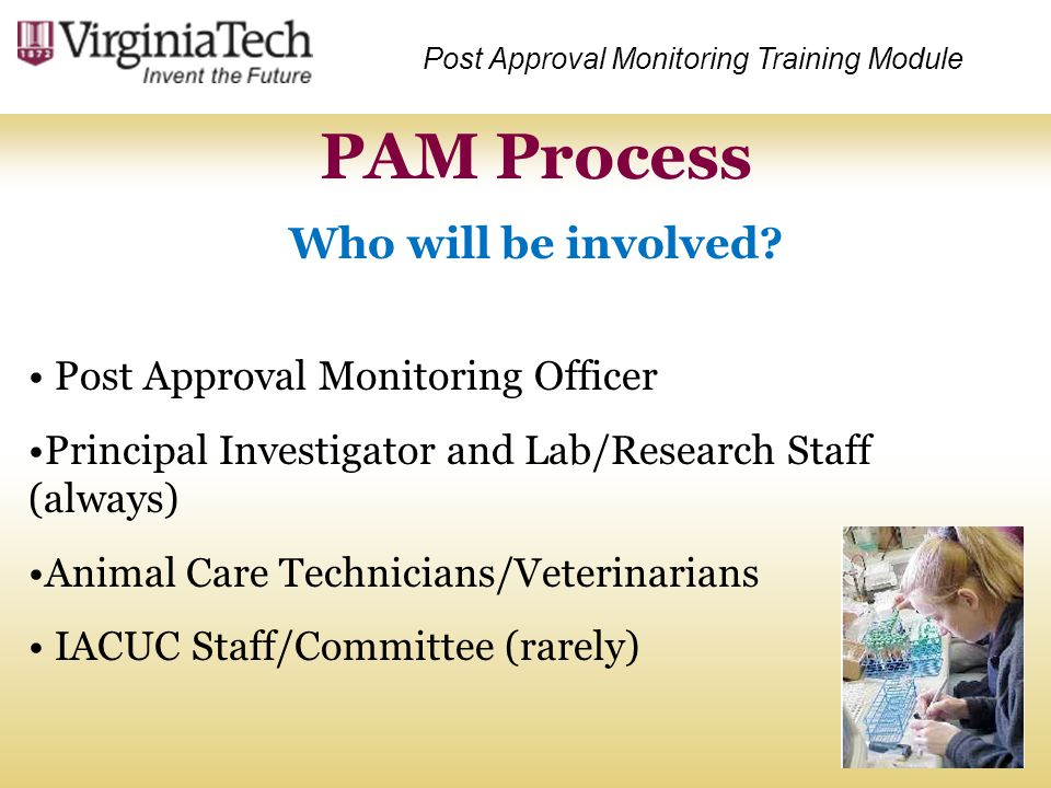 PAM Process Who will be involved? Post Approval Monitoring Training Module Post Approval Monitoring Officer Principal Investigator and Lab/Research St