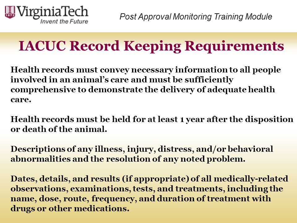 IACUC Record Keeping Requirements Post Approval Monitoring Training Module Health records must convey necessary information to all people involved in