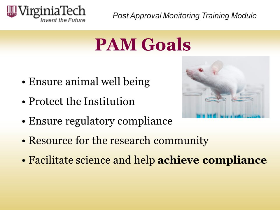 PAM Goals Post Approval Monitoring Training Module Ensure animal well being Protect the Institution Ensure regulatory compliance Resource for the rese