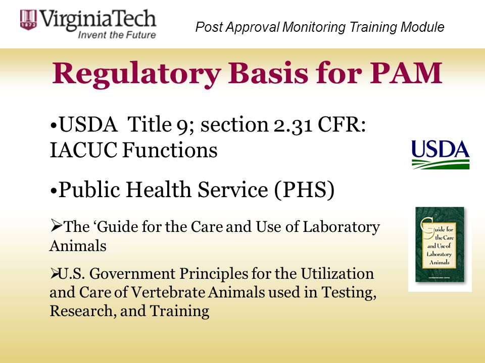 Regulatory Basis for PAM Post Approval Monitoring Training Module USDA Title 9; section 2.31 CFR: IACUC Functions Public Health Service (PHS)  The 'G