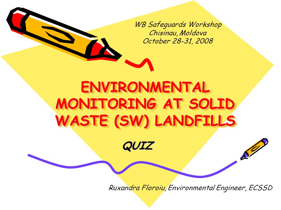 ENVIRONMENTAL MONITORING AT SOLID WASTE (SW) LANDFILLS QUIZ Ruxandra Floroiu, Environmental Engineer, ECSSD WB Safeguards Workshop Chisinau, Moldova October 28-31, 2008