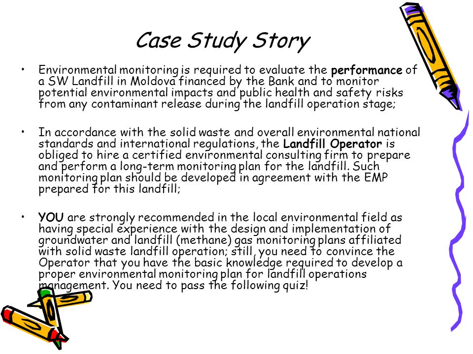 Case Study Story Environmental monitoring is required to evaluate the performance of a SW Landfill in Moldova financed by the Bank and to monitor potential environmental impacts and public health and safety risks from any contaminant release during the landfill operation stage; In accordance with the solid waste and overall environmental national standards and international regulations, the Landfill Operator is obliged to hire a certified environmental consulting firm to prepare and perform a long-term monitoring plan for the landfill.
