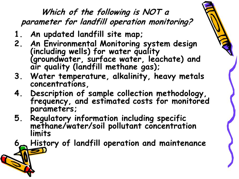 1.An updated landfill site map; 2.An Environmental Monitoring system design (including wells) for water quality (groundwater, surface water, leachate) and air quality (landfill methane gas); 3.Water temperature, alkalinity, heavy metals concentrations, 4.Description of sample collection methodology, frequency, and estimated costs for monitored parameters; 5.Regulatory information including specific methane/water/soil pollutant concentration limits 6.History of landfill operation and maintenance Which of the following is NOT a parameter for landfill operation monitoring