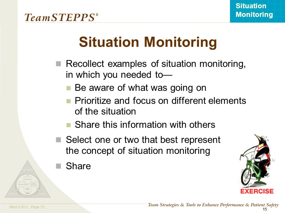 T EAM STEPPS 05.2 Mod 4 06.1 Page 15 Situation Monitoring ® 15 Situation Monitoring Recollect examples of situation monitoring, in which you needed to