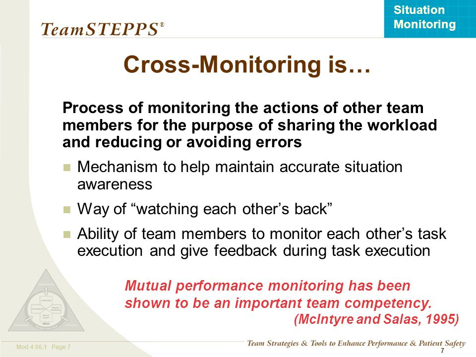 T EAM STEPPS 05.2 Mod 4 06.1 Page 7 Situation Monitoring ® 7 Process of monitoring the actions of other team members for the purpose of sharing the wo