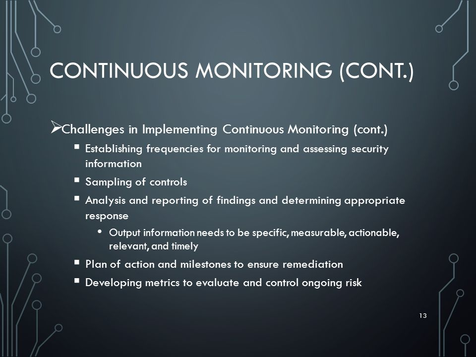 CONTINUOUS MONITORING (CONT.)  Challenges in Implementing Continuous Monitoring (cont.)  Establishing frequencies for monitoring and assessing security information  Sampling of controls  Analysis and reporting of findings and determining appropriate response Output information needs to be specific, measurable, actionable, relevant, and timely  Plan of action and milestones to ensure remediation  Developing metrics to evaluate and control ongoing risk 13