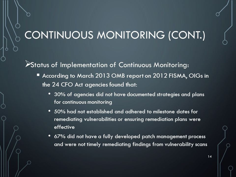 CONTINUOUS MONITORING (CONT.)  Status of Implementation of Continuous Monitoring:  According to March 2013 OMB report on 2012 FISMA, OIGs in the 24 CFO Act agencies found that: 30% of agencies did not have documented strategies and plans for continuous monitoring 50% had not established and adhered to milestone dates for remediating vulnerabilities or ensuring remediation plans were effective 67% did not have a fully developed patch management process and were not timely remediating findings from vulnerability scans 14