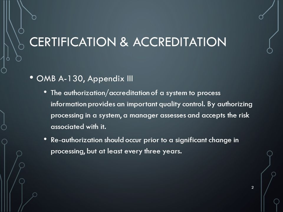 CERTIFICATION & ACCREDITATION OMB A-130, Appendix III The authorization/accreditation of a system to process information provides an important quality control.