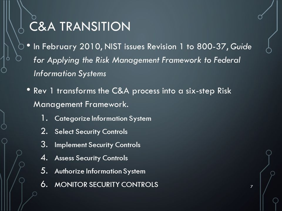 C&A TRANSITION In February 2010, NIST issues Revision 1 to 800-37, Guide for Applying the Risk Management Framework to Federal Information Systems Rev 1 transforms the C&A process into a six-step Risk Management Framework.