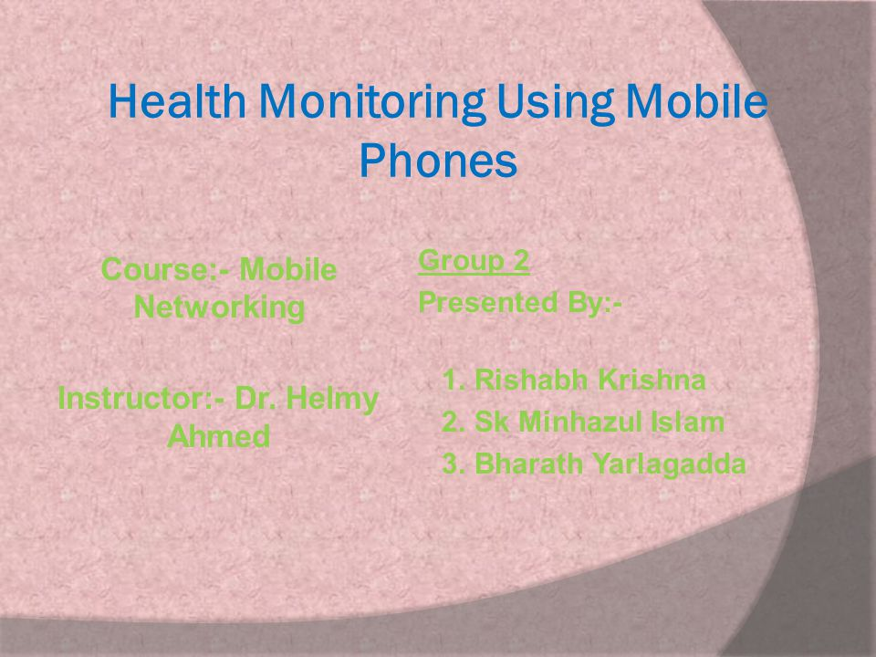 Health Monitoring Using Mobile Phones Course:- Mobile Networking Instructor:- Dr. Helmy Ahmed Group 2 Presented By:- 1. Rishabh Krishna 2. Sk Minhazul