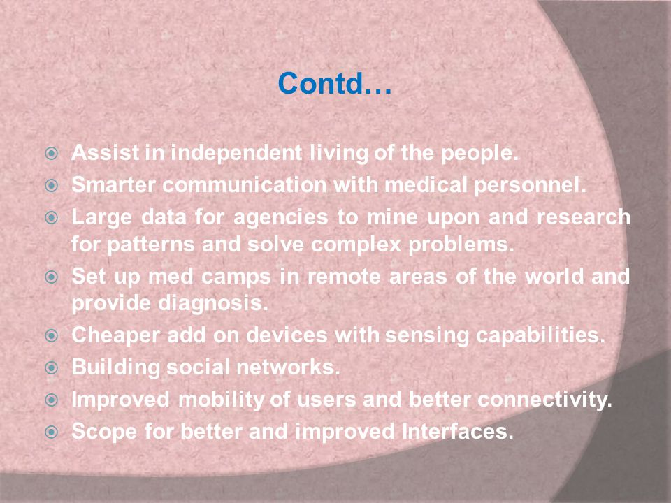 Contd…  Assist in independent living of the people.  Smarter communication with medical personnel.  Large data for agencies to mine upon and resear