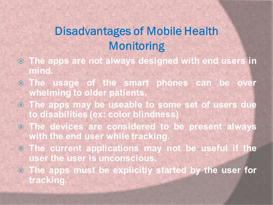 Disadvantages of Mobile Health Monitoring  The apps are not always designed with end users in mind.  The usage of the smart phones can be over whelm