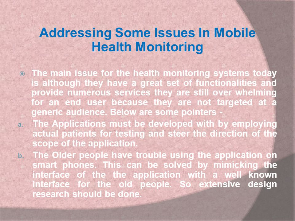 Addressing Some Issues In Mobile Health Monitoring  The main issue for the health monitoring systems today is although they have a great set of funct