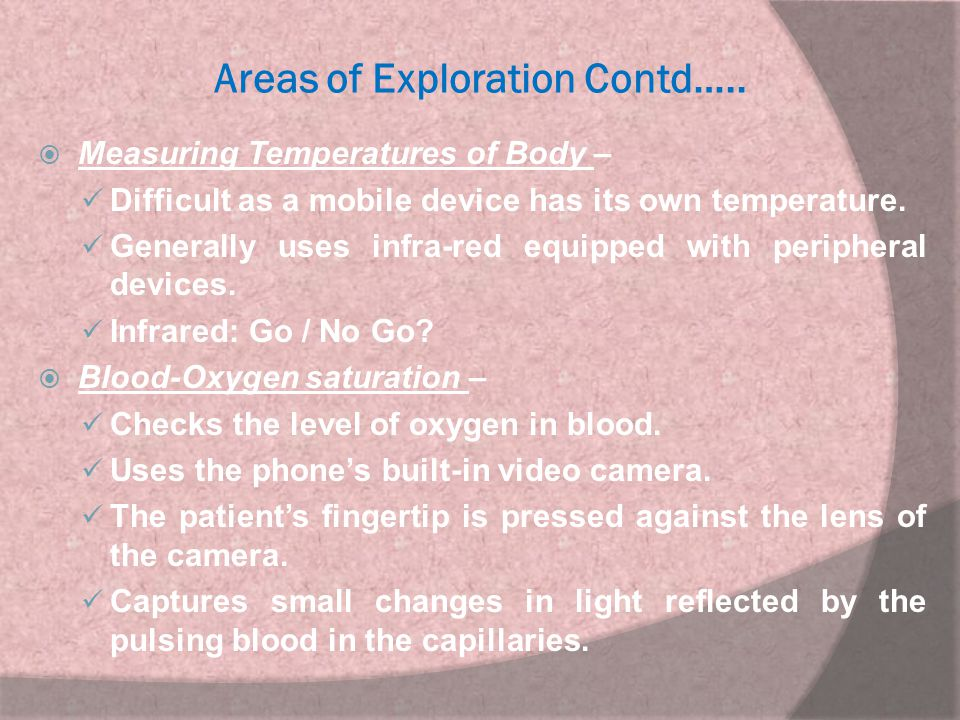 Areas of Exploration Contd…..  Measuring Temperatures of Body – Difficult as a mobile device has its own temperature. Generally uses infra-red equipp