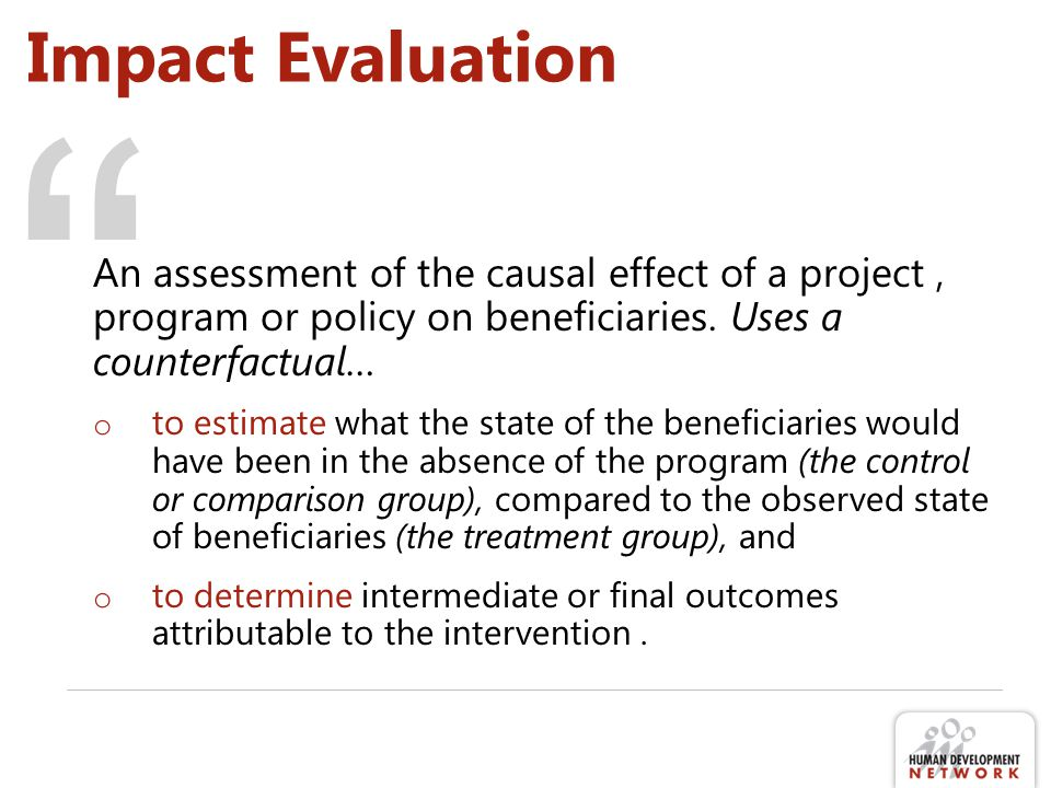 """ Impact Evaluation An assessment of the causal effect of a project, program or policy on beneficiaries. Uses a counterfactual… o to estimate what the"