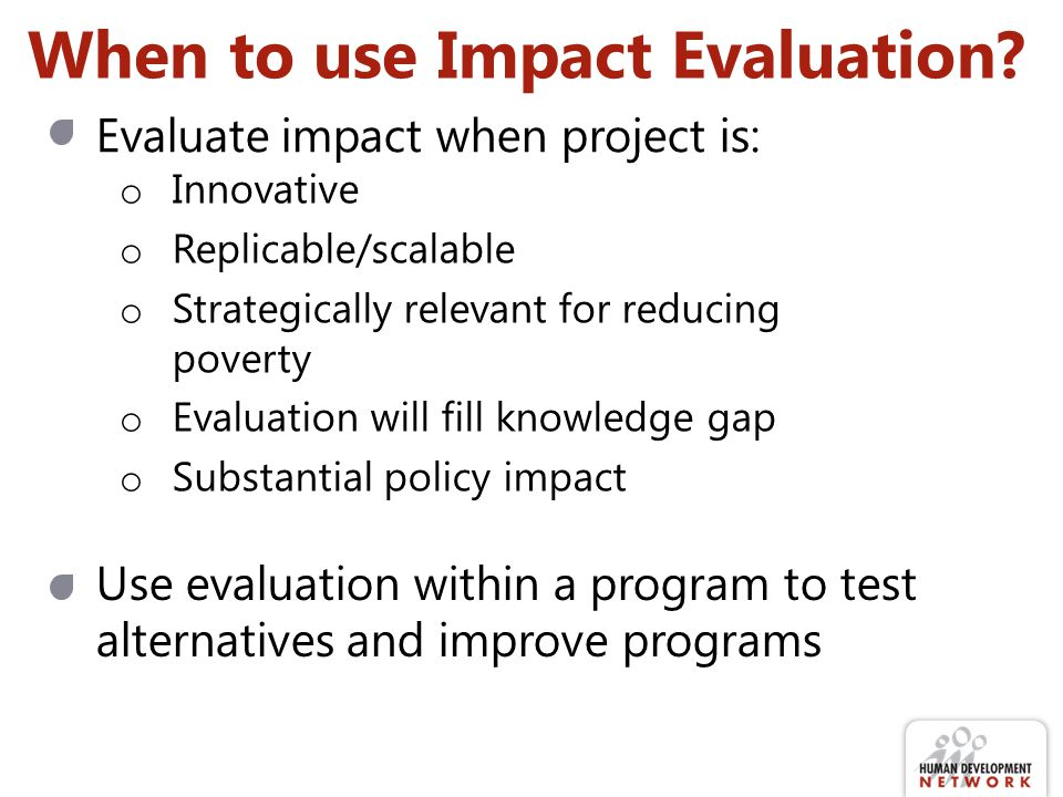 When to use Impact Evaluation? Evaluate impact when project is: o Innovative o Replicable/scalable o Strategically relevant for reducing poverty o Eva
