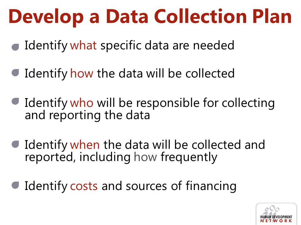Develop a Data Collection Plan Identify what specific data are needed Identify how the data will be collected Identify who will be responsible for col