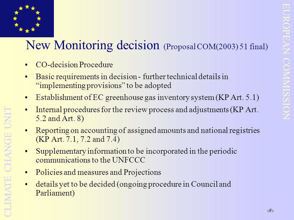 13 EUROPEAN COMMISSION CLIMATE CHANGE UNIT New Monitoring decision (Proposal COM(2003) 51 final) CO-decision Procedure Basic requirements in decision - further technical details in implementing provisions to be adopted Establishment of EC greenhouse gas inventory system (KP Art.