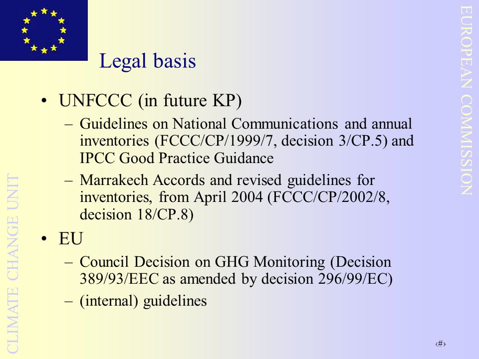 3 EUROPEAN COMMISSION CLIMATE CHANGE UNIT Legal basis UNFCCC (in future KP) –Guidelines on National Communications and annual inventories (FCCC/CP/1999/7, decision 3/CP.5) and IPCC Good Practice Guidance –Marrakech Accords and revised guidelines for inventories, from April 2004 (FCCC/CP/2002/8, decision 18/CP.8) EU –Council Decision on GHG Monitoring (Decision 389/93/EEC as amended by decision 296/99/EC) –(internal) guidelines