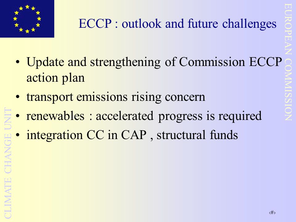 39 EUROPEAN COMMISSION CLIMATE CHANGE UNIT ECCP : outlook and future challenges Update and strengthening of Commission ECCP action plan transport emissions rising concern renewables : accelerated progress is required integration CC in CAP, structural funds
