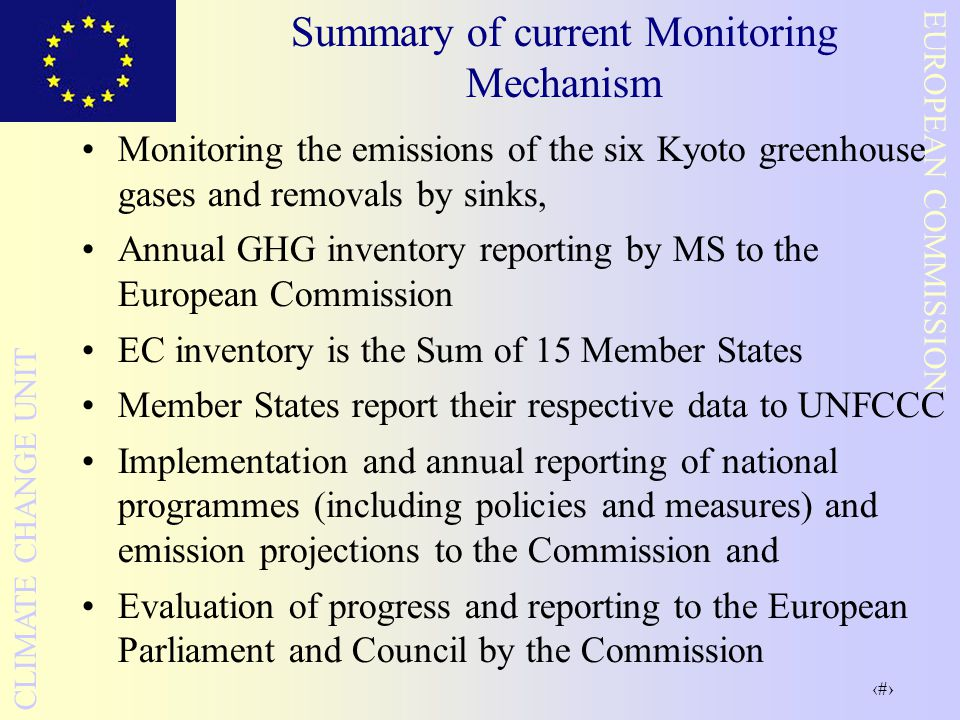 5 EUROPEAN COMMISSION CLIMATE CHANGE UNIT Summary of current Monitoring Mechanism Monitoring the emissions of the six Kyoto greenhouse gases and removals by sinks, Annual GHG inventory reporting by MS to the European Commission EC inventory is the Sum of 15 Member States Member States report their respective data to UNFCCC Implementation and annual reporting of national programmes (including policies and measures) and emission projections to the Commission and Evaluation of progress and reporting to the European Parliament and Council by the Commission