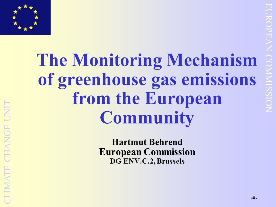 1 EUROPEAN COMMISSION CLIMATE CHANGE UNIT The Monitoring Mechanism of greenhouse gas emissions from the European Community Hartmut Behrend European Co