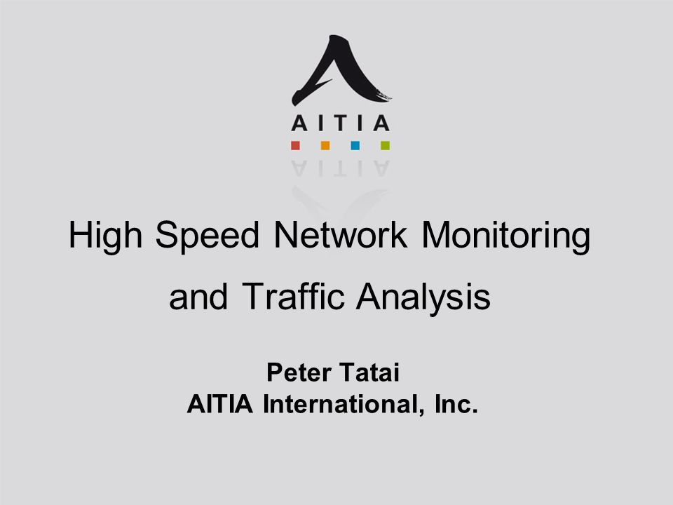 High Speed Network Monitoring and Traffic Analysis Peter Tatai AITIA International, Inc.