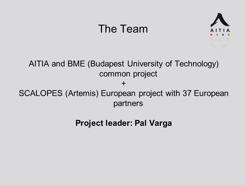 The Team AITIA and BME (Budapest University of Technology) common project + SCALOPES (Artemis) European project with 37 European partners Project leader: Pal Varga