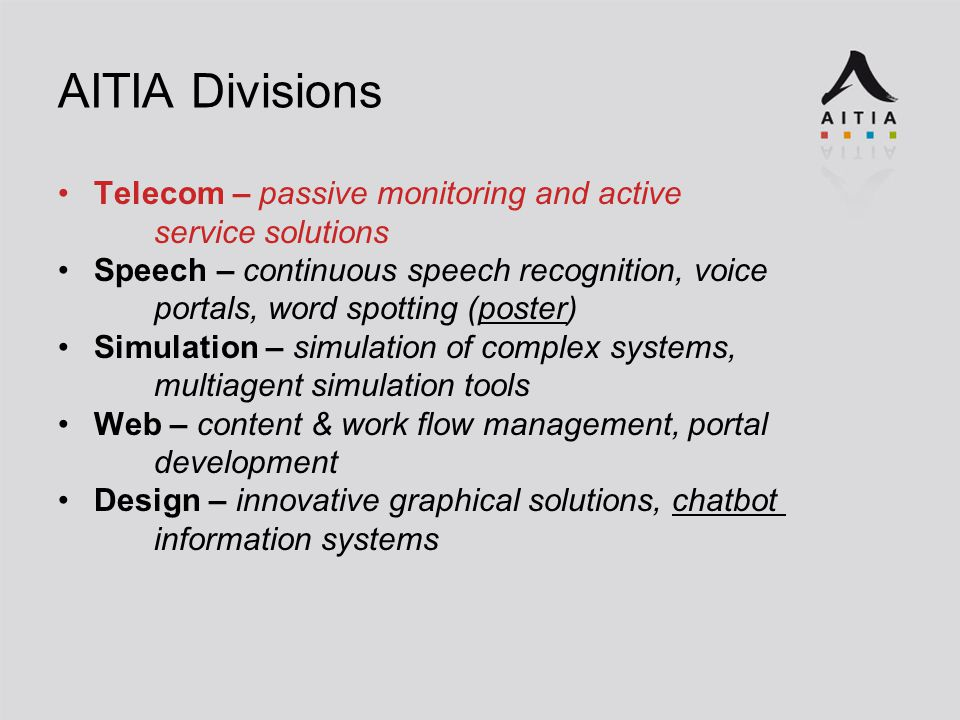 AITIA Divisions Telecom – passive monitoring and active service solutions Speech – continuous speech recognition, voice portals, word spotting (poster) Simulation – simulation of complex systems, multiagent simulation tools Web – content & work flow management, portal development Design – innovative graphical solutions, chatbot information systems