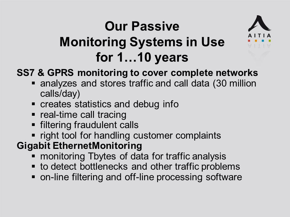 Our Passive Monitoring Systems in Use for 1…10 years SS7 & GPRS monitoring to cover complete networks  analyzes and stores traffic and call data (30 million calls/day)  creates statistics and debug info  real-time call tracing  filtering fraudulent calls  right tool for handling customer complaints Gigabit EthernetMonitoring  monitoring Tbytes of data for traffic analysis  to detect bottlenecks and other traffic problems  on-line filtering and off-line processing software
