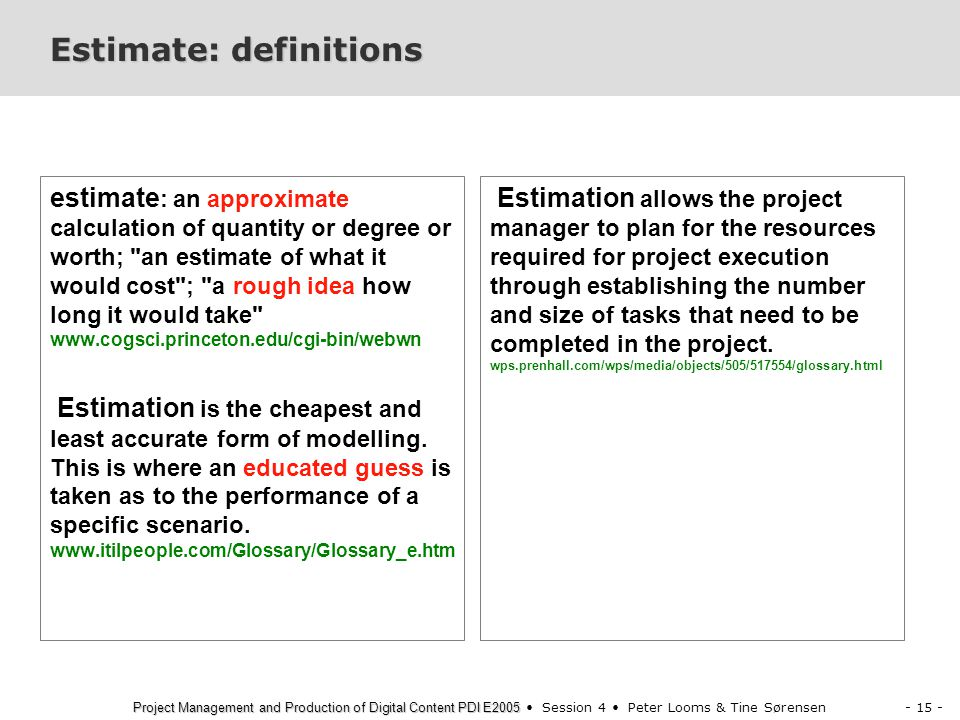 - 15 - Project Management and Production of Digital Content PDI E2005 Project Management and Production of Digital Content PDI E2005 Session 4 Peter Looms & Tine Sørensen Estimate: definitions estimate : an approximate calculation of quantity or degree or worth; an estimate of what it would cost ; a rough idea how long it would take www.cogsci.princeton.edu/cgi-bin/webwn Estimation is the cheapest and least accurate form of modelling.