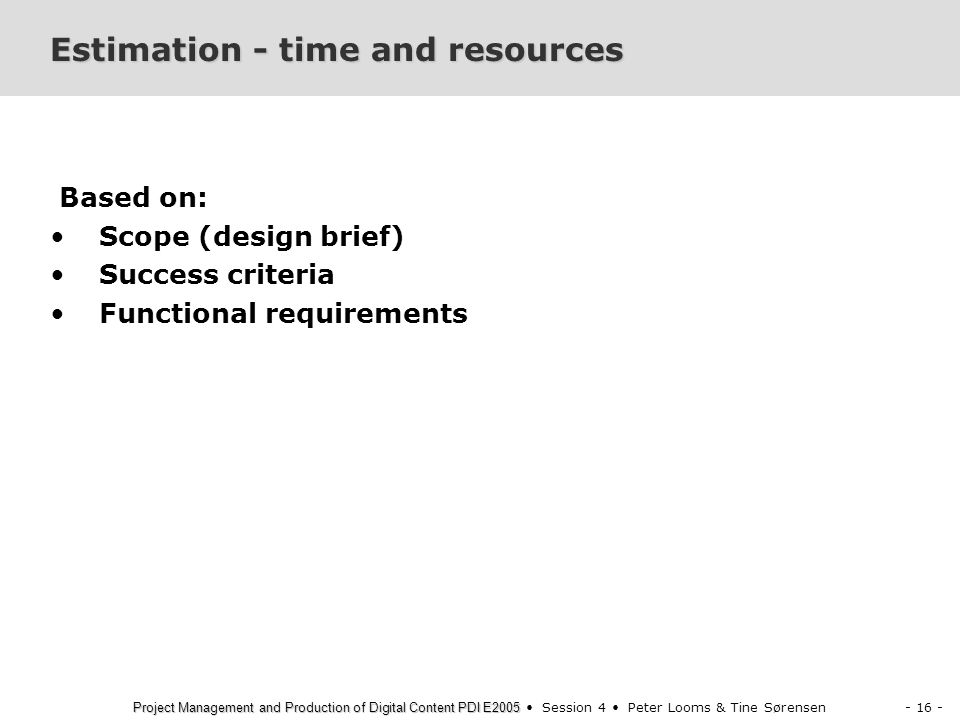- 16 - Project Management and Production of Digital Content PDI E2005 Project Management and Production of Digital Content PDI E2005 Session 4 Peter Looms & Tine Sørensen Estimation - time and resources Based on: Scope (design brief) Success criteria Functional requirements