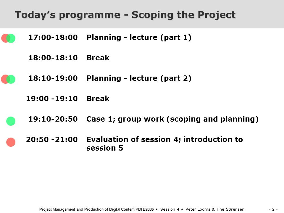 - 2 - Project Management and Production of Digital Content PDI E2005 Project Management and Production of Digital Content PDI E2005 Session 4 Peter Looms & Tine Sørensen Today's programme - Scoping the Project 17:00-18:00 18:00-18:10 18:10-19:00 19:00 -19:10 19:10-20:50 20:50 -21:00 Planning - lecture (part 1) Break Planning - lecture (part 2) Break Case 1; group work (scoping and planning) Evaluation of session 4; introduction to session 5