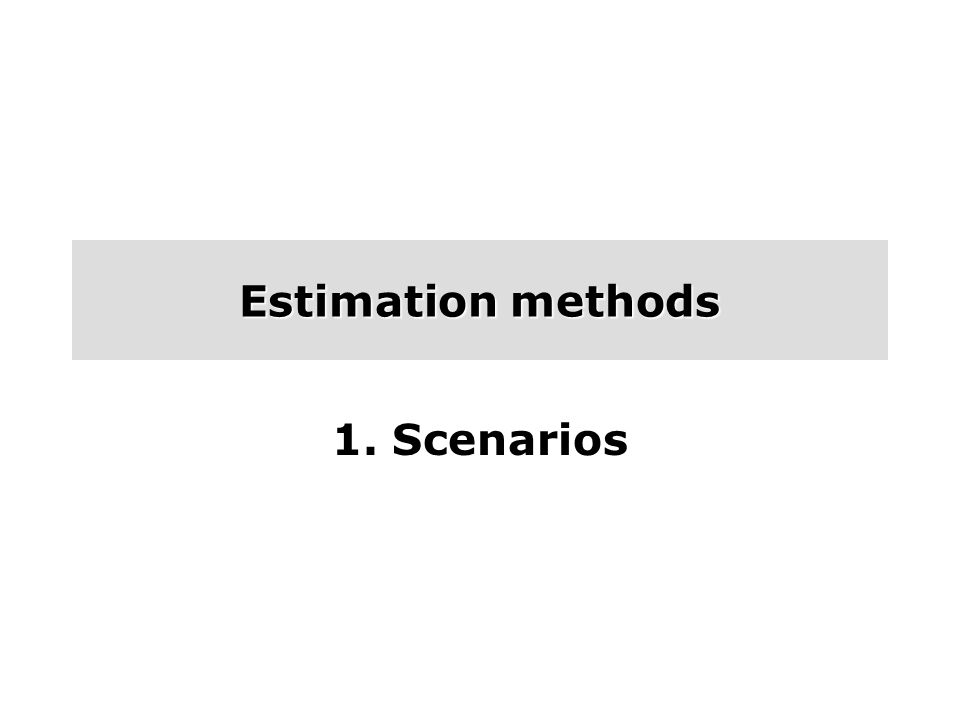 Estimation methods 1. Scenarios