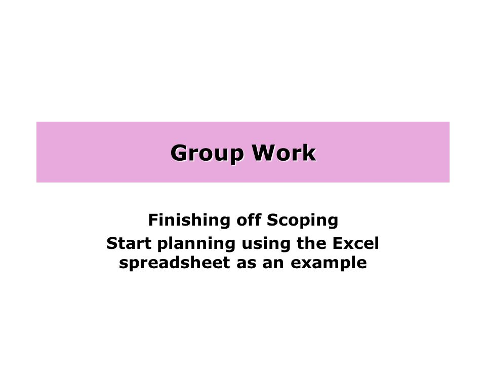 Group Work Finishing off Scoping Start planning using the Excel spreadsheet as an example