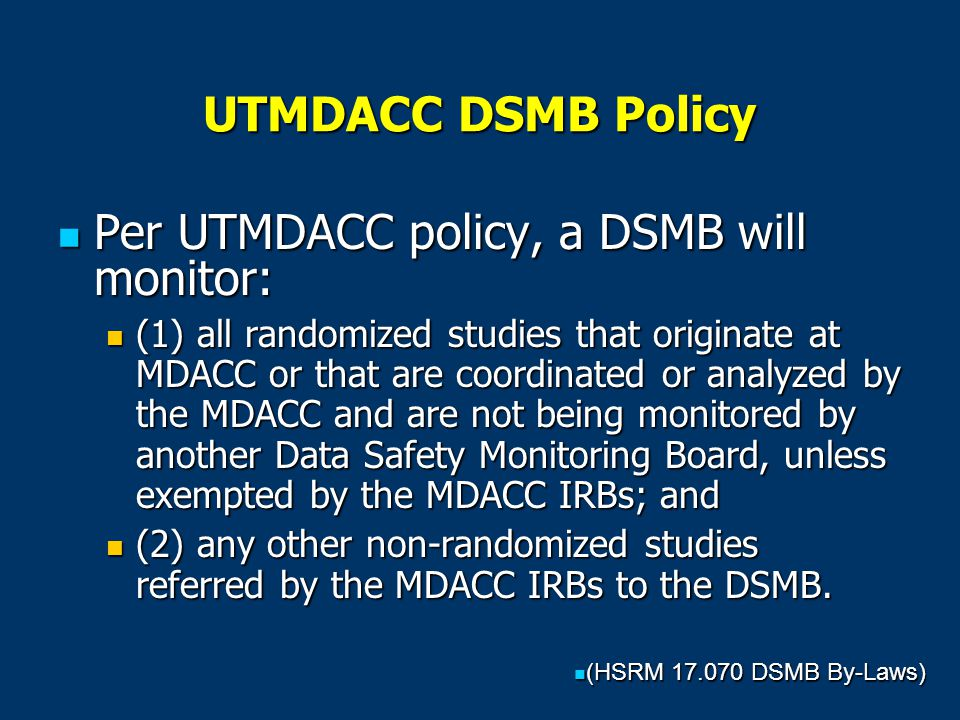 UTMDACC DSMB Policy Per UTMDACC policy, a DSMB will monitor: Per UTMDACC policy, a DSMB will monitor: (1) all randomized studies that originate at MDACC or that are coordinated or analyzed by the MDACC and are not being monitored by another Data Safety Monitoring Board, unless exempted by the MDACC IRBs; and (1) all randomized studies that originate at MDACC or that are coordinated or analyzed by the MDACC and are not being monitored by another Data Safety Monitoring Board, unless exempted by the MDACC IRBs; and (2) any other non-randomized studies referred by the MDACC IRBs to the DSMB.