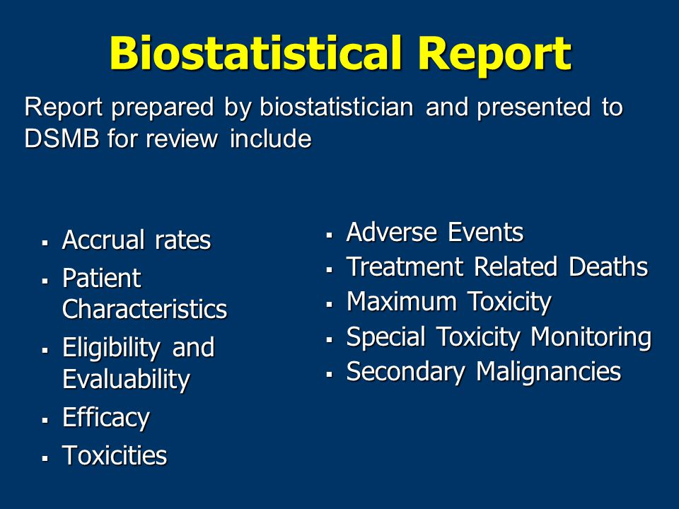 Biostatistical Report  Accrual rates  Patient Characteristics  Eligibility and Evaluability  Efficacy  Toxicities Report prepared by biostatistician and presented to DSMB for review include  Adverse Events  Treatment Related Deaths  Maximum Toxicity  Special Toxicity Monitoring  Secondary Malignancies