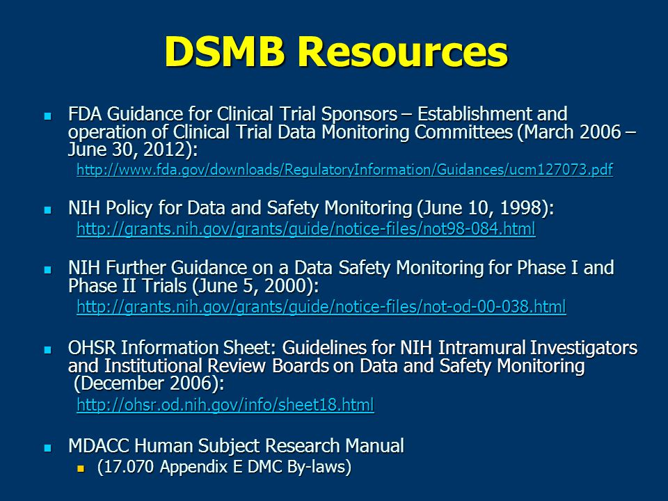 DSMB Resources FDA Guidance for Clinical Trial Sponsors – Establishment and operation of Clinical Trial Data Monitoring Committees (March 2006 – June 30, 2012): FDA Guidance for Clinical Trial Sponsors – Establishment and operation of Clinical Trial Data Monitoring Committees (March 2006 – June 30, 2012): http://www.fda.gov/downloads/RegulatoryInformation/Guidances/ucm127073.pdf NIH Policy for Data and Safety Monitoring (June 10, 1998): NIH Policy for Data and Safety Monitoring (June 10, 1998): http://grants.nih.gov/grants/guide/notice-files/not98-084.html NIH Further Guidance on a Data Safety Monitoring for Phase I and Phase II Trials (June 5, 2000): NIH Further Guidance on a Data Safety Monitoring for Phase I and Phase II Trials (June 5, 2000): http://grants.nih.gov/grants/guide/notice-files/not-od-00-038.html OHSR Information Sheet: Guidelines for NIH Intramural Investigators and Institutional Review Boards on Data and Safety Monitoring (December 2006): OHSR Information Sheet: Guidelines for NIH Intramural Investigators and Institutional Review Boards on Data and Safety Monitoring (December 2006): http://ohsr.od.nih.gov/info/sheet18.html MDACC Human Subject Research Manual MDACC Human Subject Research Manual (17.070 Appendix E DMC By-laws) (17.070 Appendix E DMC By-laws)