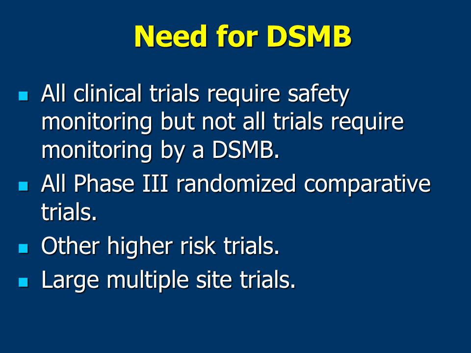 Need for DSMB All clinical trials require safety monitoring but not all trials require monitoring by a DSMB.
