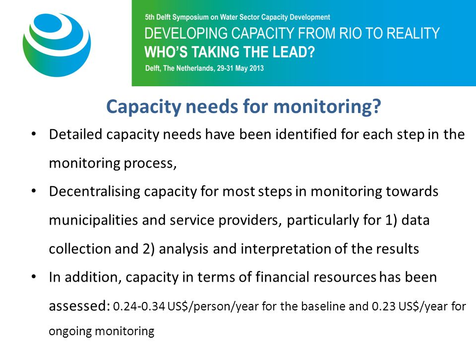 Purpose of 5th Symposium Detailed capacity needs have been identified for each step in the monitoring process, Decentralising capacity for most steps in monitoring towards municipalities and service providers, particularly for 1) data collection and 2) analysis and interpretation of the results In addition, capacity in terms of financial resources has been assessed: US$/person/year for the baseline and 0.23 US$/year for ongoing monitoring Capacity needs for monitoring
