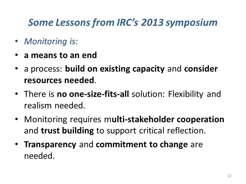 Some Lessons from IRC's 2013 symposium Monitoring is: a means to an end a process: build on existing capacity and consider resources needed. There is