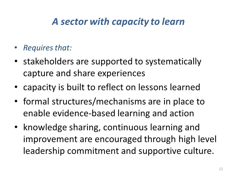 A sector with capacity to learn Requires that: stakeholders are supported to systematically capture and share experiences capacity is built to reflect