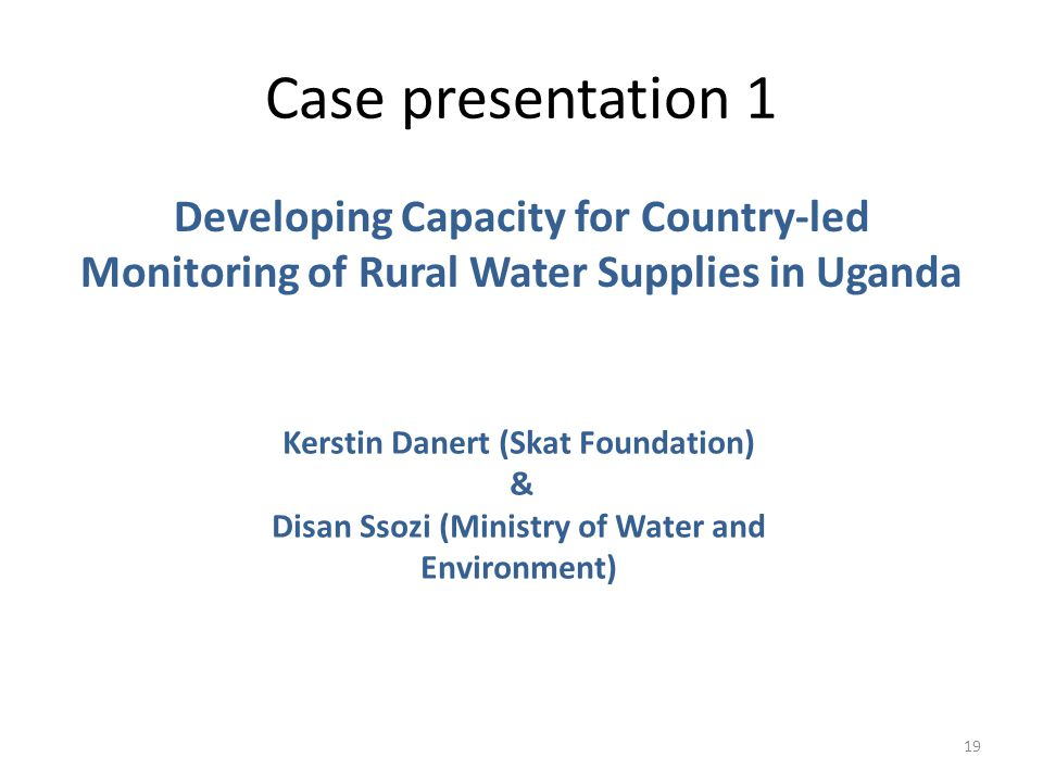 Case presentation 1 19 Developing Capacity for Country-led Monitoring of Rural Water Supplies in Uganda Kerstin Danert (Skat Foundation) & Disan Ssozi