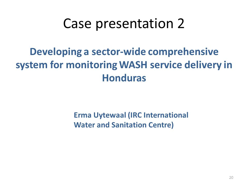 Case presentation 2 20 Developing a sector-wide comprehensive system for monitoring WASH service delivery in Honduras Erma Uytewaal (IRC International