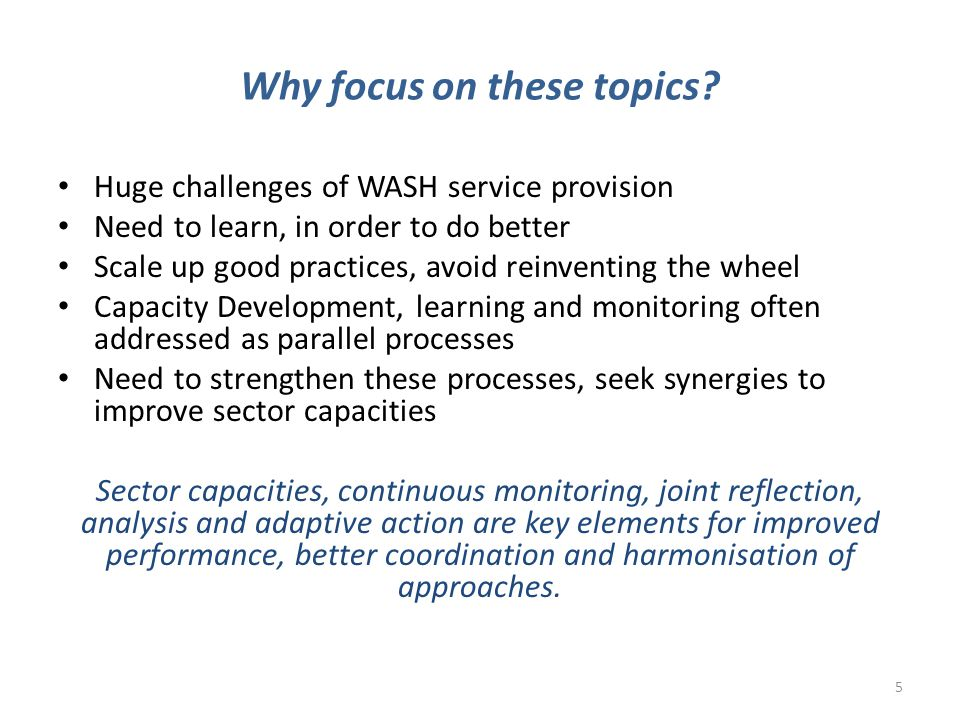 Why focus on these topics? Huge challenges of WASH service provision Need to learn, in order to do better Scale up good practices, avoid reinventing t